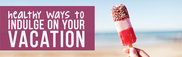 blog-healthy-ways-to-indulge-on-vacation